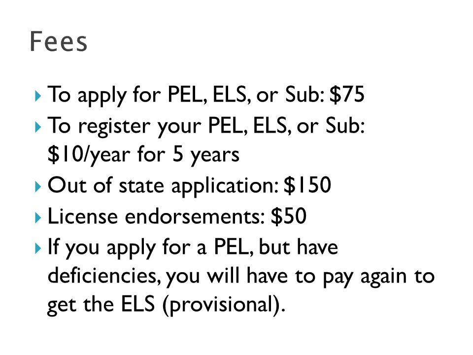  To apply for PEL, ELS, or Sub: $75  To register your PEL, ELS, or Sub: $10/year for 5 years  Out of state application: $150  License endorsements: $50  If you apply for a PEL, but have deficiencies, you will have to pay again to get the ELS (provisional).