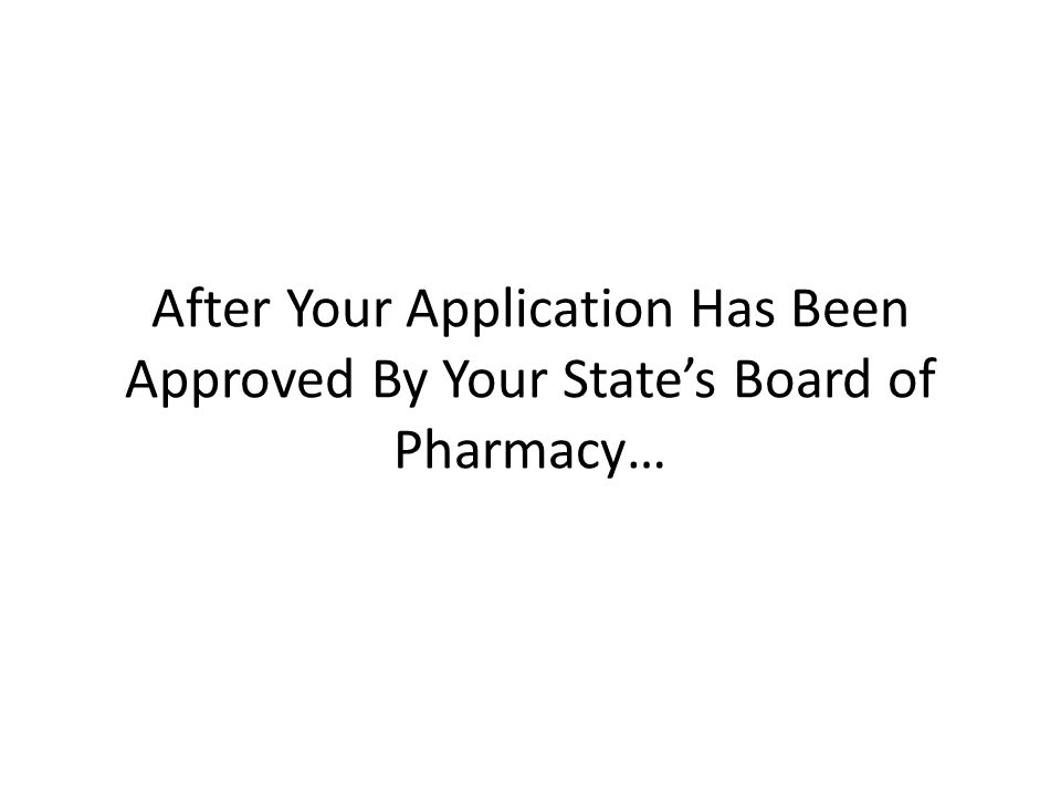 After Your Application Has Been Approved By Your State's Board of Pharmacy…