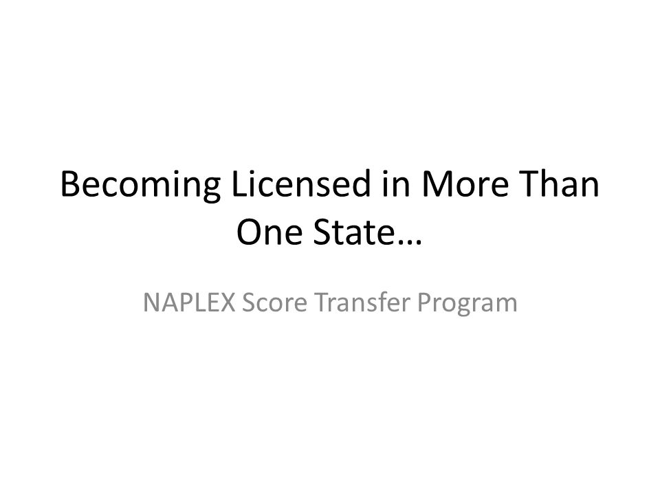 Becoming Licensed in More Than One State… NAPLEX Score Transfer Program