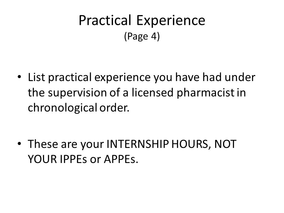 Practical Experience (Page 4) List practical experience you have had under the supervision of a licensed pharmacist in chronological order.