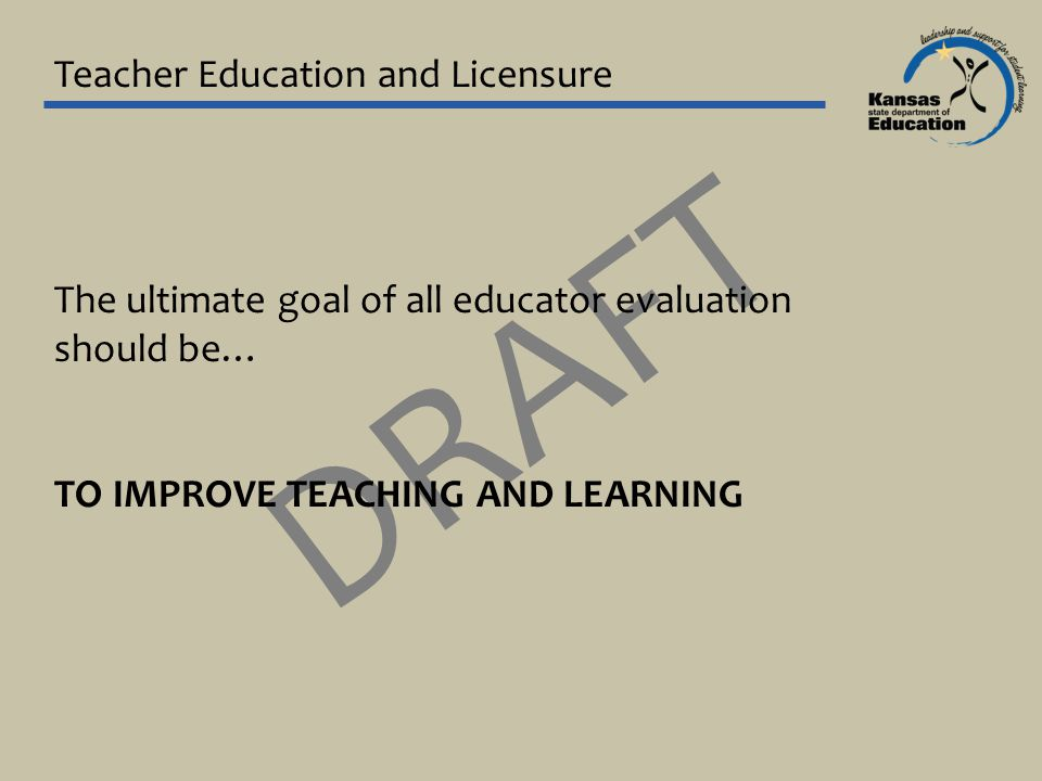 Teacher Education and Licensure DRAFT The ultimate goal of all educator evaluation should be… TO IMPROVE TEACHING AND LEARNING