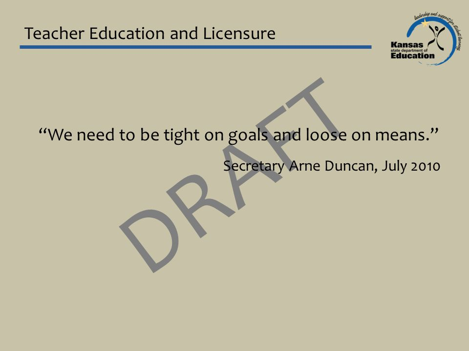DRAFT Teacher Education and Licensure We need to be tight on goals and loose on means. Secretary Arne Duncan, July 2010