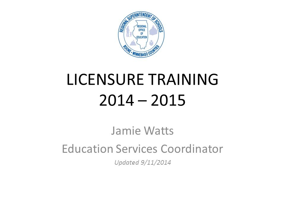 LICENSURE TRAINING 2014 – 2015 Jamie Watts Education Services Coordinator Updated 9/11/2014