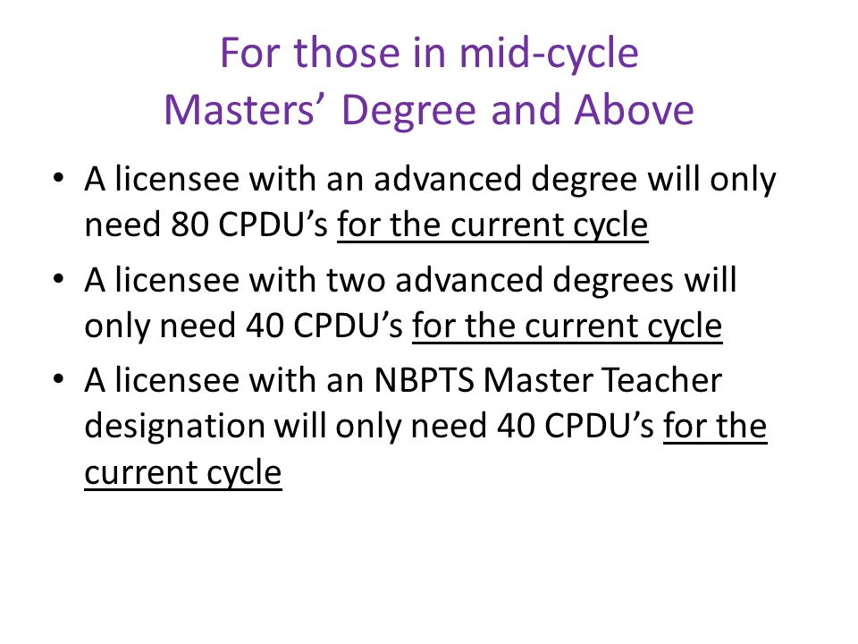 For those in mid-cycle Masters' Degree and Above A licensee with an advanced degree will only need 80 CPDU's for the current cycle A licensee with two advanced degrees will only need 40 CPDU's for the current cycle A licensee with an NBPTS Master Teacher designation will only need 40 CPDU's for the current cycle