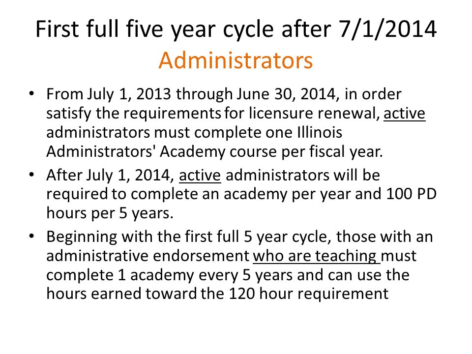 First full five year cycle after 7/1/2014 Administrators From July 1, 2013 through June 30, 2014, in order satisfy the requirements for licensure renewal, active administrators must complete one Illinois Administrators Academy course per fiscal year.