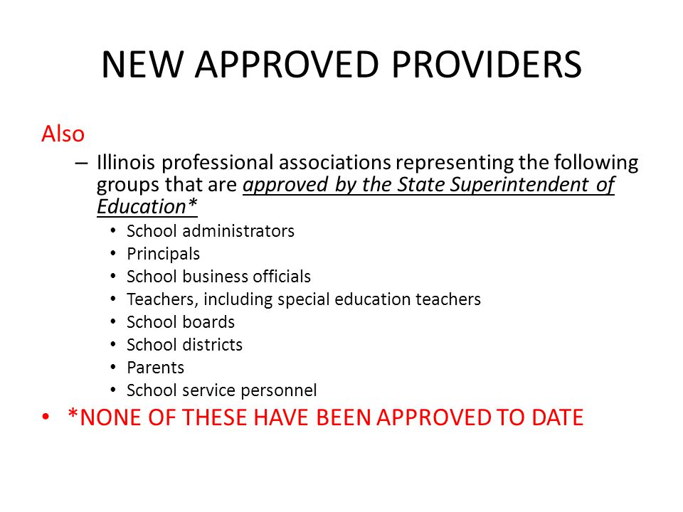 NEW APPROVED PROVIDERS Also – Illinois professional associations representing the following groups that are approved by the State Superintendent of Education* School administrators Principals School business officials Teachers, including special education teachers School boards School districts Parents School service personnel *NONE OF THESE HAVE BEEN APPROVED TO DATE