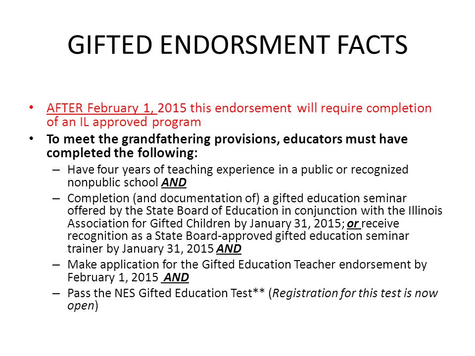 GIFTED ENDORSMENT FACTS AFTER February 1, 2015 this endorsement will require completion of an IL approved program To meet the grandfathering provisions, educators must have completed the following: – Have four years of teaching experience in a public or recognized nonpublic school AND – Completion (and documentation of) a gifted education seminar offered by the State Board of Education in conjunction with the Illinois Association for Gifted Children by January 31, 2015; or receive recognition as a State Board-approved gifted education seminar trainer by January 31, 2015 AND – Make application for the Gifted Education Teacher endorsement by February 1, 2015 AND – Pass the NES Gifted Education Test** (Registration for this test is now open)