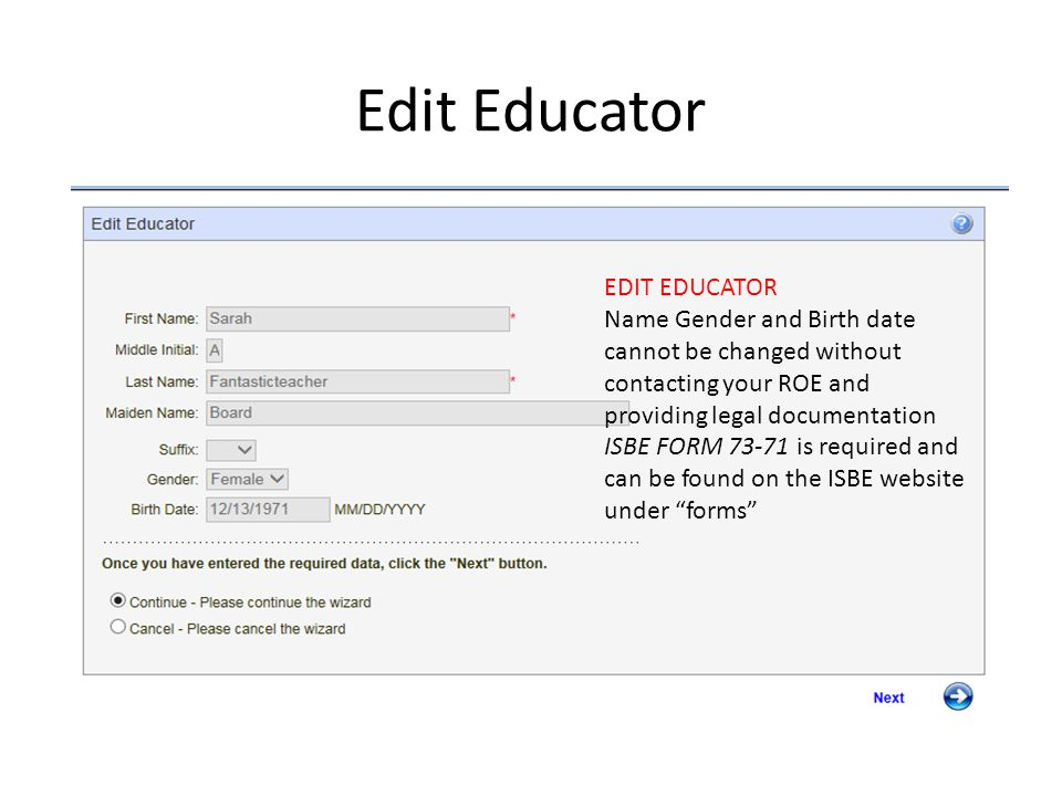Edit Educator EDIT EDUCATOR Name Gender and Birth date cannot be changed without contacting your ROE and providing legal documentation ISBE FORM is required and can be found on the ISBE website under forms