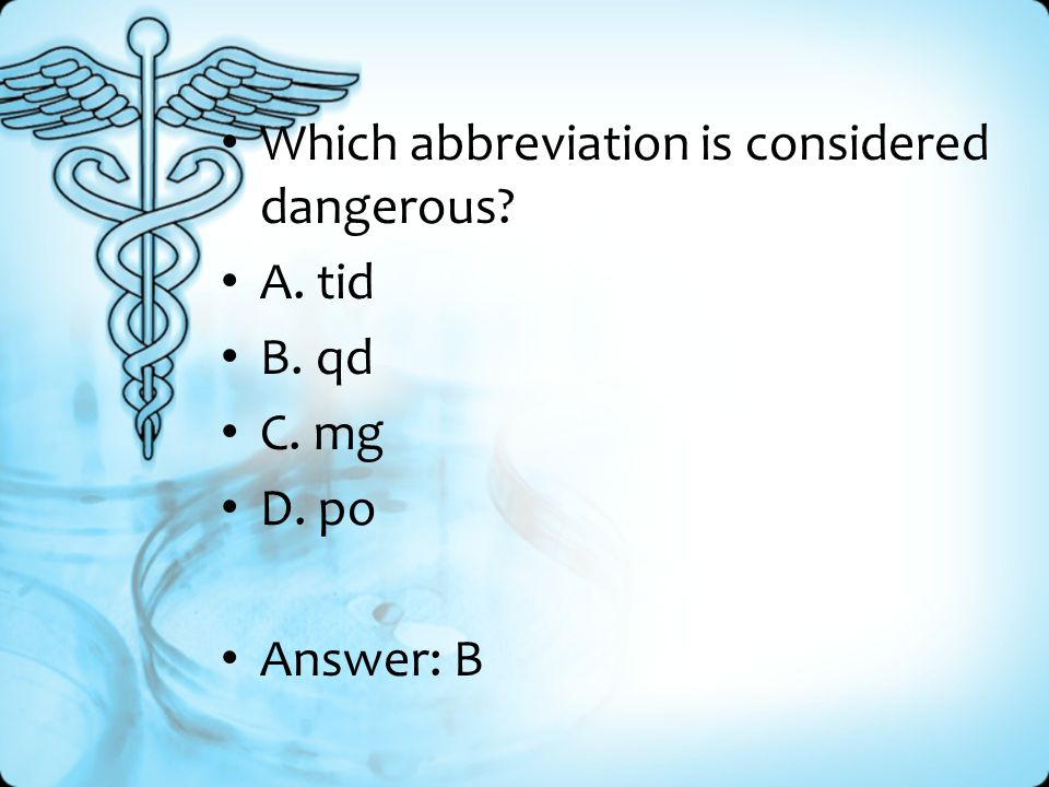 Which abbreviation is considered dangerous A. tid B. qd C. mg D. po Answer: B