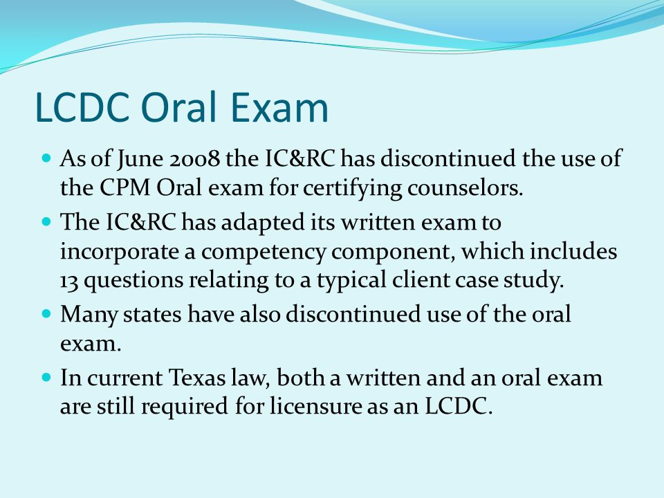 LCDC Oral Exam As of June 2008 the IC&RC has discontinued the use of the CPM Oral exam for certifying counselors.