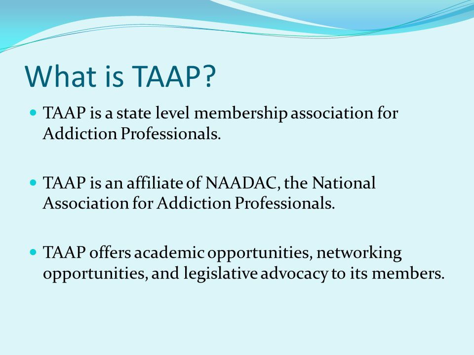 What is TAAP. TAAP is a state level membership association for Addiction Professionals.