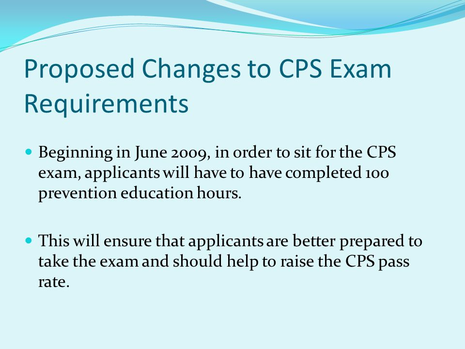 Proposed Changes to CPS Exam Requirements Beginning in June 2009, in order to sit for the CPS exam, applicants will have to have completed 100 prevention education hours.