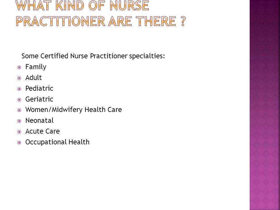 Some Certified Nurse Practitioner specialties:  Family  Adult  Pediatric  Geriatric  Women/Midwifery Health Care  Neonatal  Acute Care  Occupational Health