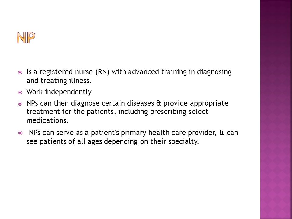  Is a registered nurse (RN) with advanced training in diagnosing and treating illness.