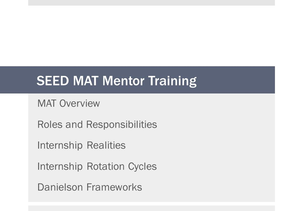 SEED MAT Mentor Training MAT Overview Roles and Responsibilities Internship Realities Internship Rotation Cycles Danielson Frameworks