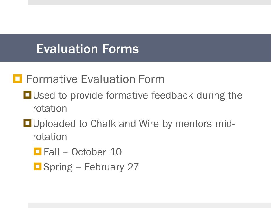 Evaluation Forms  Formative Evaluation Form  Used to provide formative feedback during the rotation  Uploaded to Chalk and Wire by mentors mid- rotation  Fall – October 10  Spring – February 27