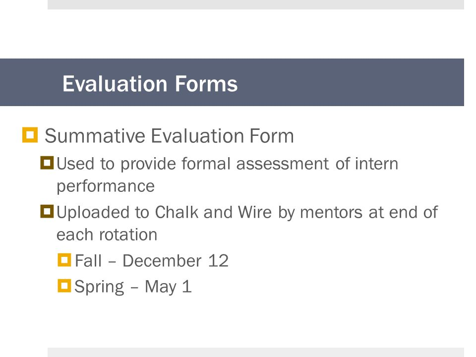 Evaluation Forms  Summative Evaluation Form  Used to provide formal assessment of intern performance  Uploaded to Chalk and Wire by mentors at end of each rotation  Fall – December 12  Spring – May 1