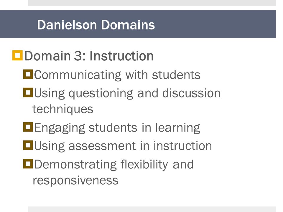 Danielson Domains  Domain 3: Instruction  Communicating with students  Using questioning and discussion techniques  Engaging students in learning  Using assessment in instruction  Demonstrating flexibility and responsiveness