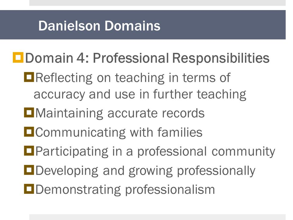 Danielson Domains  Domain 4: Professional Responsibilities  Reflecting on teaching in terms of accuracy and use in further teaching  Maintaining accurate records  Communicating with families  Participating in a professional community  Developing and growing professionally  Demonstrating professionalism
