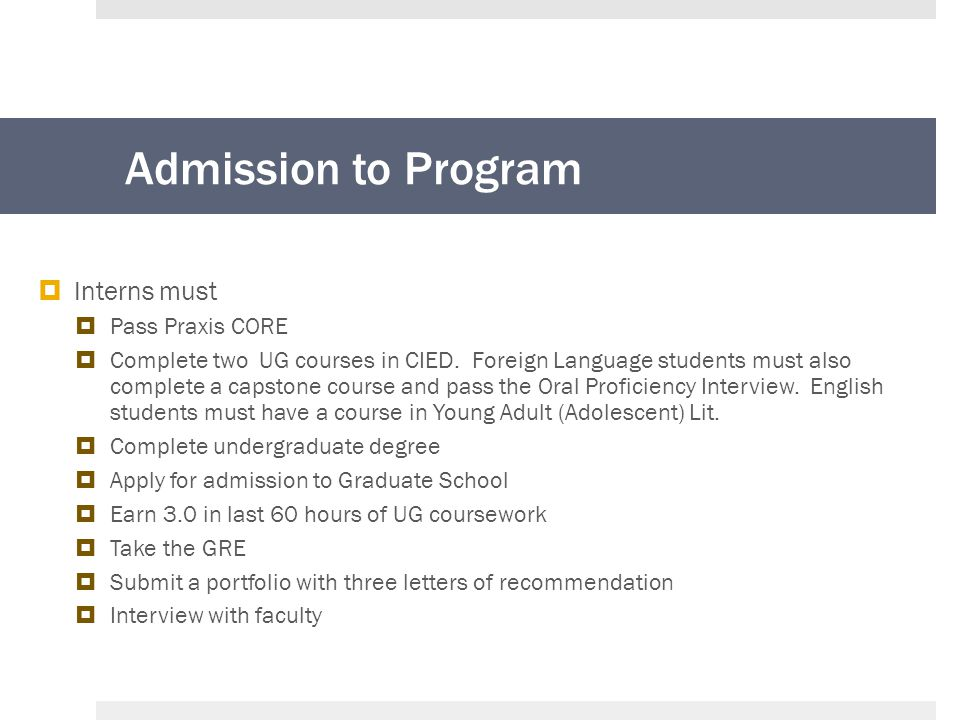 Admission to Program  Interns must  Pass Praxis CORE  Complete two UG courses in CIED.