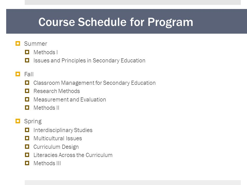 Course Schedule for Program  Summer  Methods I  Issues and Principles in Secondary Education  Fall  Classroom Management for Secondary Education  Research Methods  Measurement and Evaluation  Methods II  Spring  Interdisciplinary Studies  Multicultural Issues  Curriculum Design  Literacies Across the Curriculum  Methods III