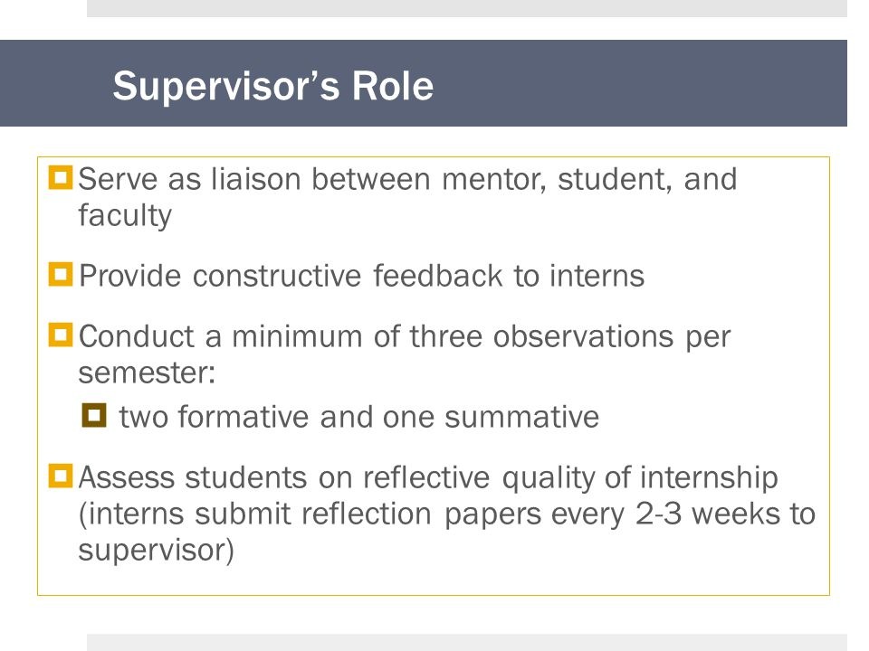 Supervisor's Role  Serve as liaison between mentor, student, and faculty  Provide constructive feedback to interns  Conduct a minimum of three observations per semester:  two formative and one summative  Assess students on reflective quality of internship (interns submit reflection papers every 2-3 weeks to supervisor)