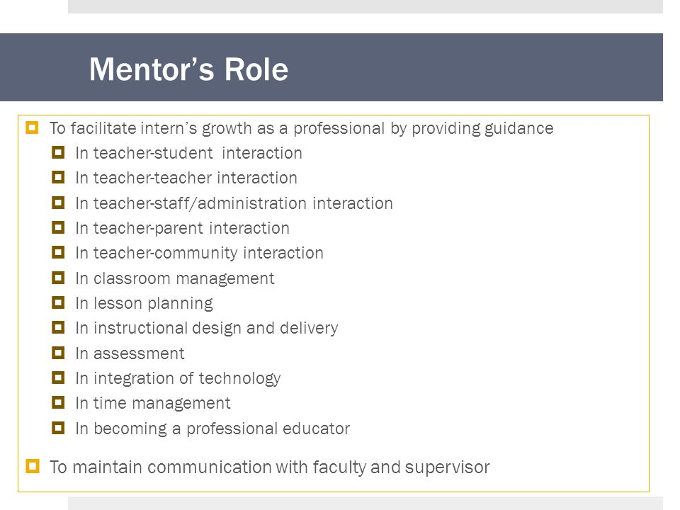Mentor's Role  To facilitate intern's growth as a professional by providing guidance  In teacher-student interaction  In teacher-teacher interaction  In teacher-staff/administration interaction  In teacher-parent interaction  In teacher-community interaction  In classroom management  In lesson planning  In instructional design and delivery  In assessment  In integration of technology  In time management  In becoming a professional educator  To maintain communication with faculty and supervisor