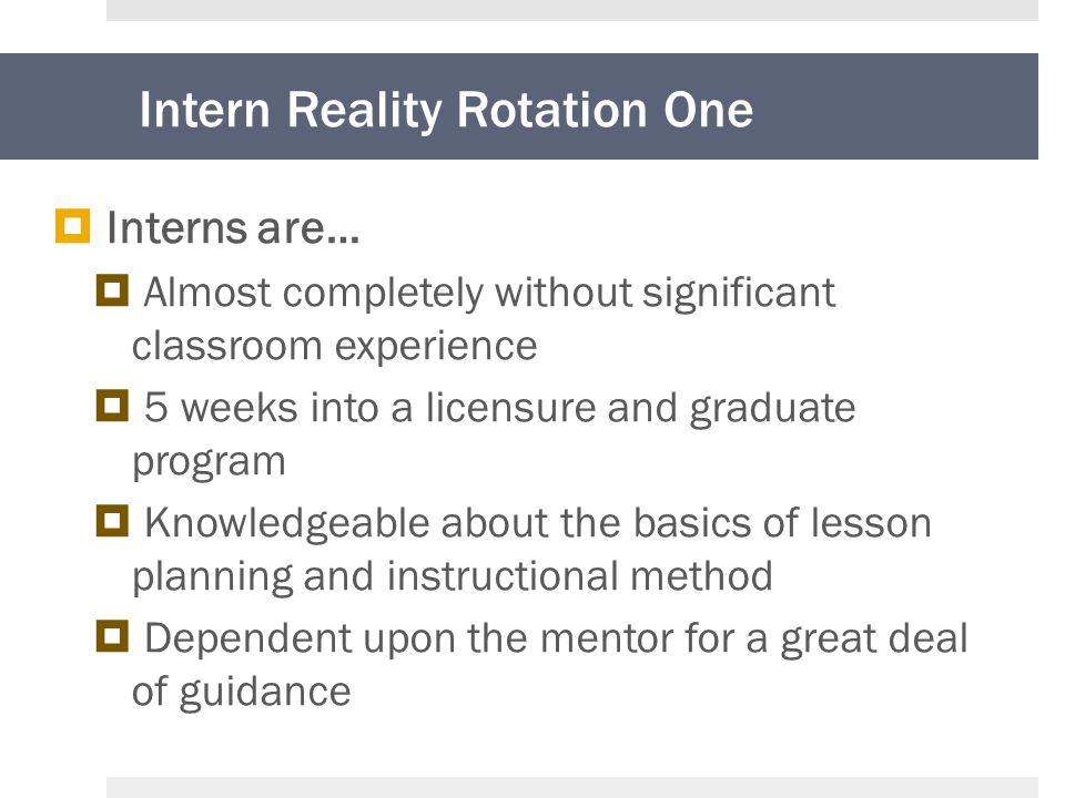 Intern Reality Rotation One  Interns are…  Almost completely without significant classroom experience  5 weeks into a licensure and graduate program  Knowledgeable about the basics of lesson planning and instructional method  Dependent upon the mentor for a great deal of guidance