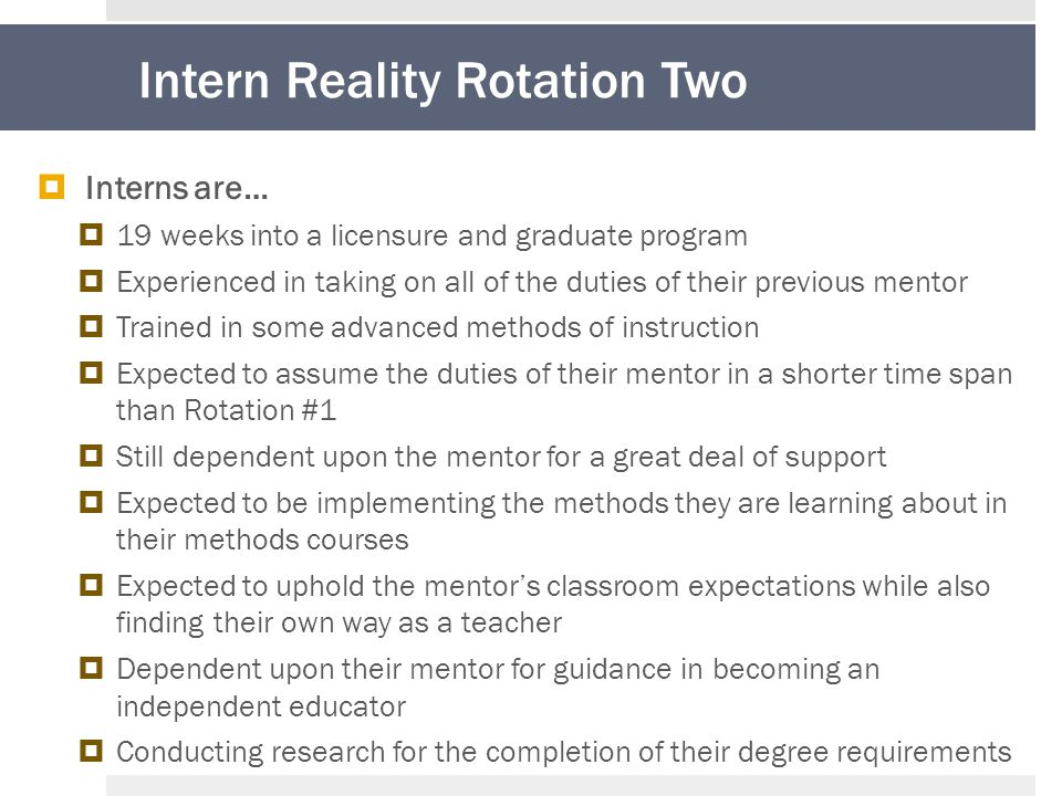 Intern Reality Rotation Two  Interns are…  19 weeks into a licensure and graduate program  Experienced in taking on all of the duties of their previous mentor  Trained in some advanced methods of instruction  Expected to assume the duties of their mentor in a shorter time span than Rotation #1  Still dependent upon the mentor for a great deal of support  Expected to be implementing the methods they are learning about in their methods courses  Expected to uphold the mentor's classroom expectations while also finding their own way as a teacher  Dependent upon their mentor for guidance in becoming an independent educator  Conducting research for the completion of their degree requirements