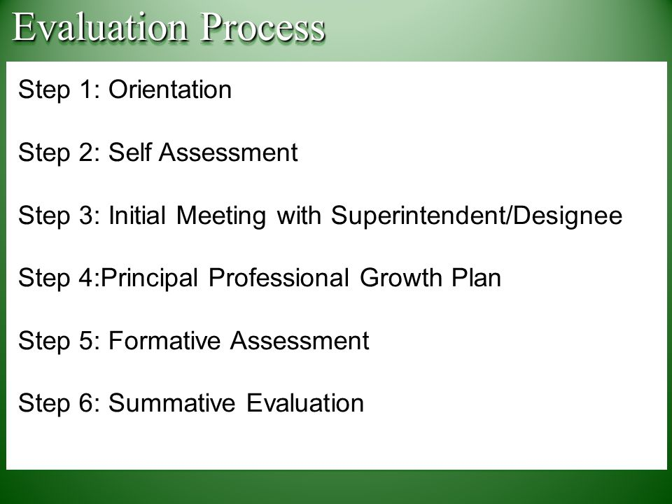 Step 1: Orientation Step 2: Self Assessment Step 3: Initial Meeting with Superintendent/Designee Step 4:Principal Professional Growth Plan Step 5: Formative Assessment Step 6: Summative Evaluation Step 1: Orientation Step 2: Self Assessment Step 3: Initial Meeting with Superintendent/Designee Step 4:Principal Professional Growth Plan Step 5: Formative Assessment Step 6: Summative Evaluation Evaluation Process