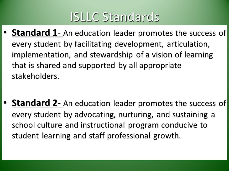 ISLLC Standards Standard 1- An education leader promotes the success of every student by facilitating development, articulation, implementation, and stewardship of a vision of learning that is shared and supported by all appropriate stakeholders.