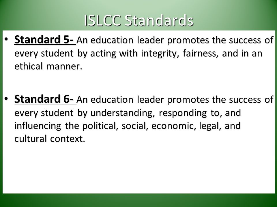 ISLCC Standards Standard 5- An education leader promotes the success of every student by acting with integrity, fairness, and in an ethical manner.