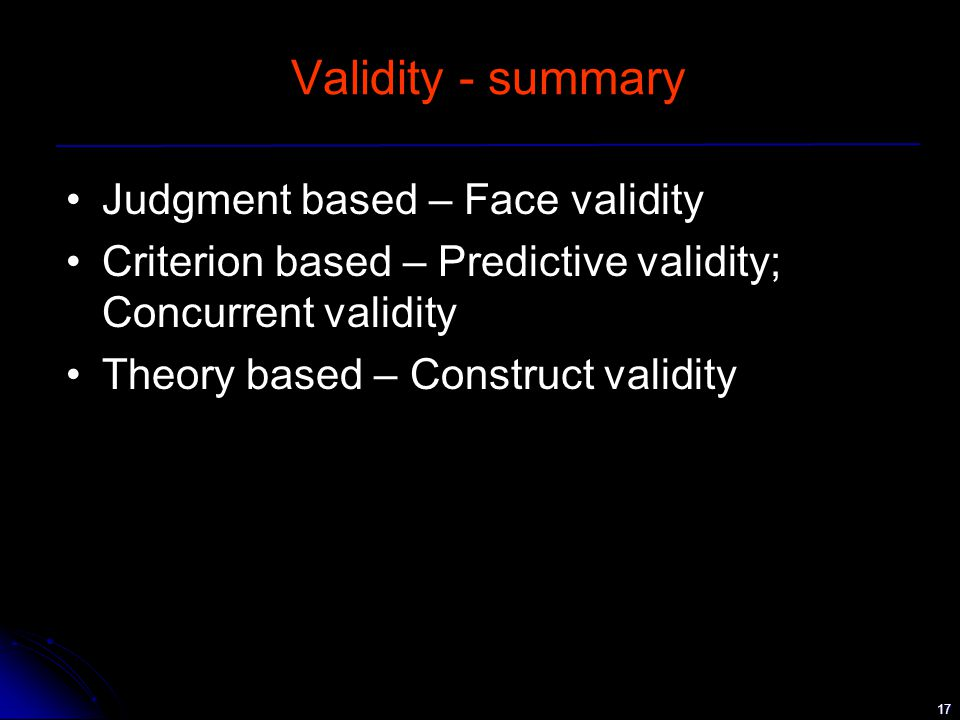 17 Validity - summary Judgment based – Face validity Criterion based – Predictive validity; Concurrent validity Theory based – Construct validity
