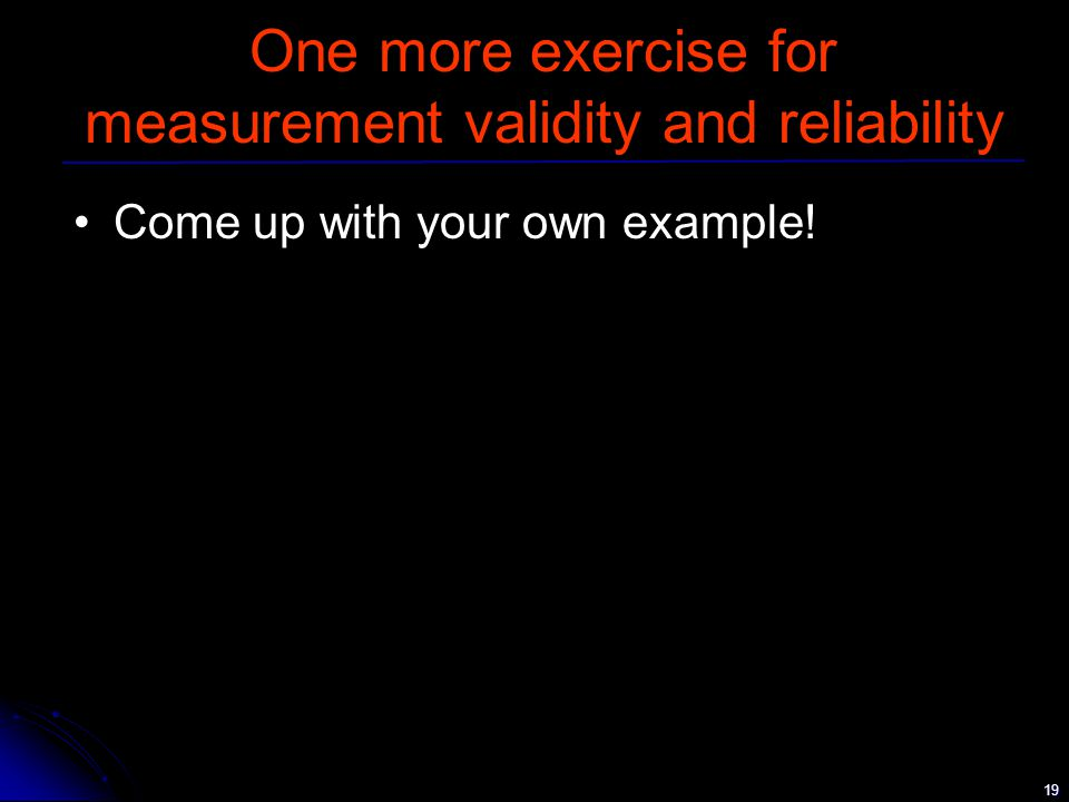 19 One more exercise for measurement validity and reliability Come up with your own example!
