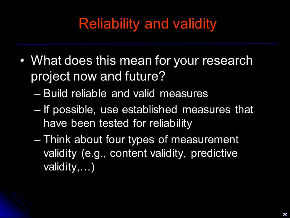 20 Reliability and validity What does this mean for your research project now and future.