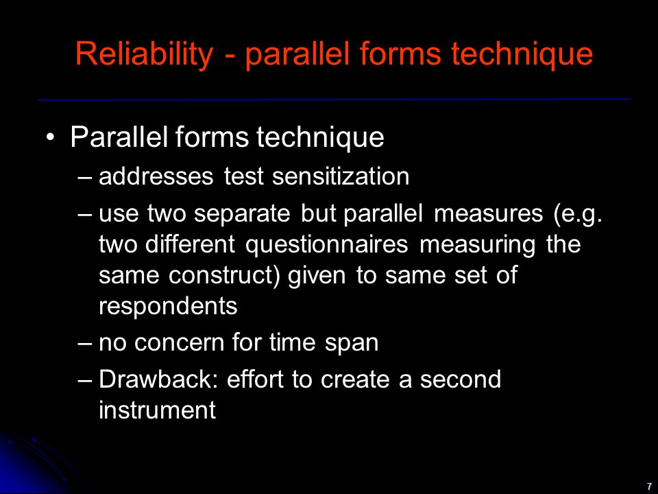 7 Reliability - parallel forms technique Parallel forms technique –addresses test sensitization –use two separate but parallel measures (e.g.