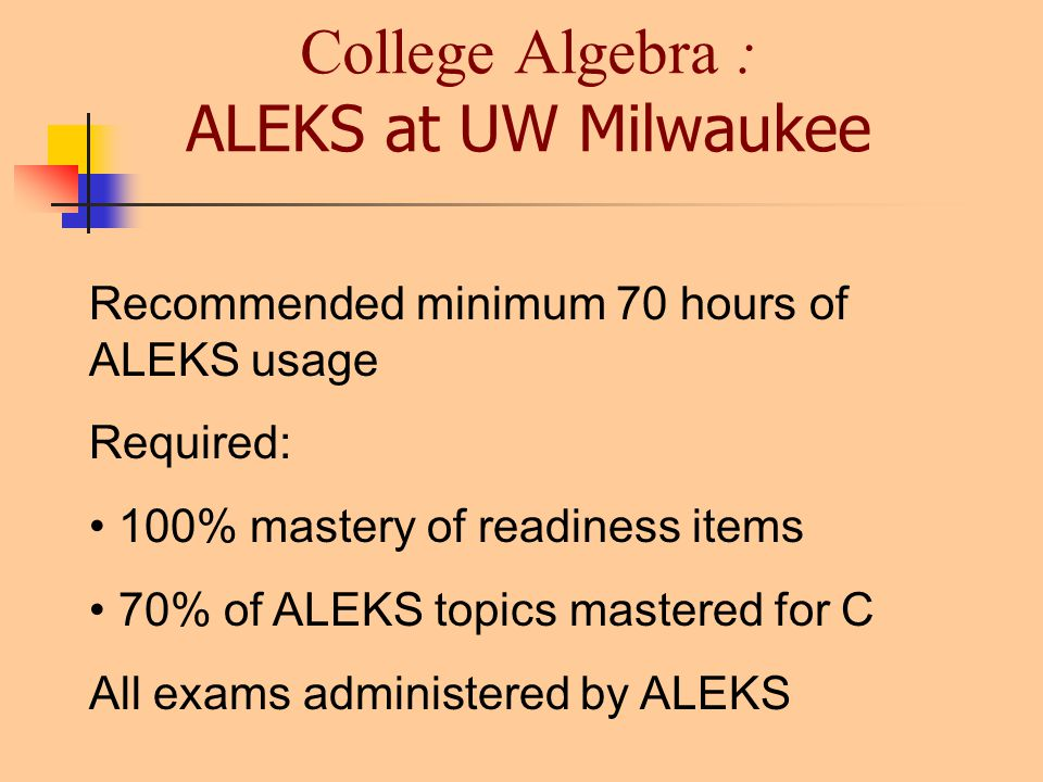 College Algebra : ALEKS at UW Milwaukee Recommended minimum 70 hours of ALEKS usage Required: 100% mastery of readiness items 70% of ALEKS topics mastered for C All exams administered by ALEKS