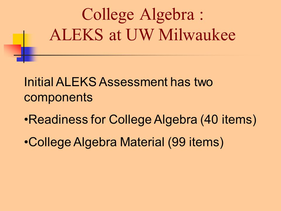 College Algebra : ALEKS at UW Milwaukee Initial ALEKS Assessment has two components Readiness for College Algebra (40 items) College Algebra Material (99 items)