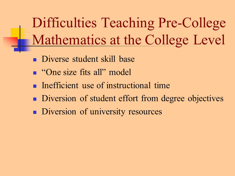 Difficulties Teaching Pre-College Mathematics at the College Level Diverse student skill base One size fits all model Inefficient use of instructional time Diversion of student effort from degree objectives Diversion of university resources