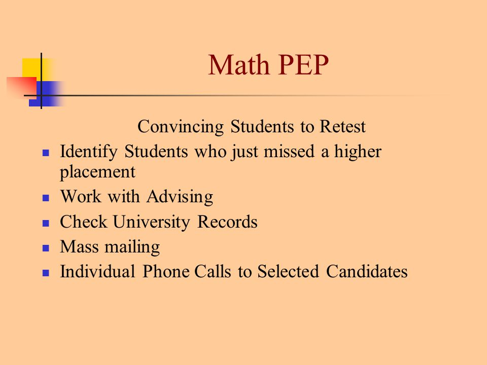 Math PEP Convincing Students to Retest Identify Students who just missed a higher placement Work with Advising Check University Records Mass mailing Individual Phone Calls to Selected Candidates