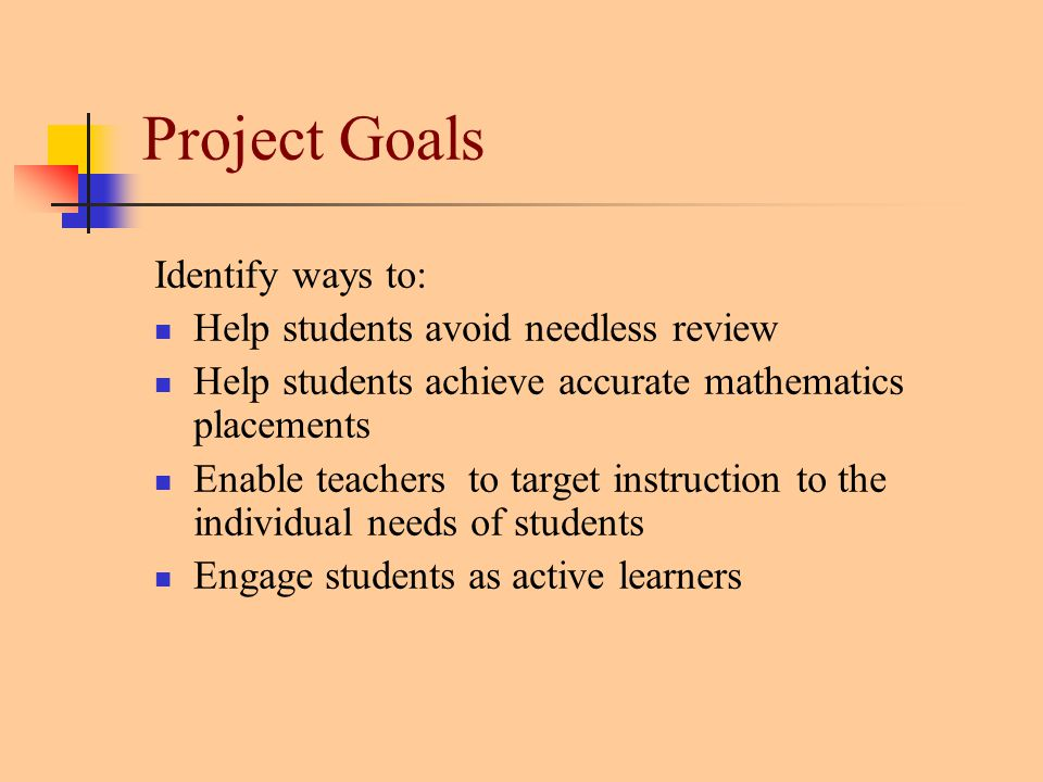 Project Goals Identify ways to: Help students avoid needless review Help students achieve accurate mathematics placements Enable teachers to target instruction to the individual needs of students Engage students as active learners