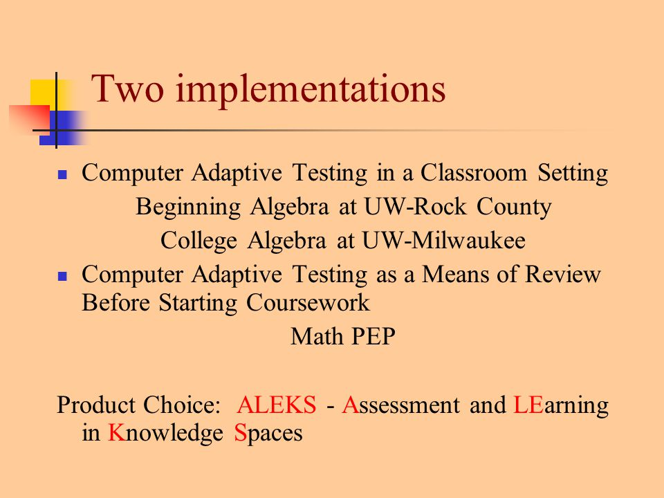 Two implementations Computer Adaptive Testing in a Classroom Setting Beginning Algebra at UW-Rock County College Algebra at UW-Milwaukee Computer Adaptive Testing as a Means of Review Before Starting Coursework Math PEP Product Choice: ALEKS - Assessment and LEarning in Knowledge Spaces