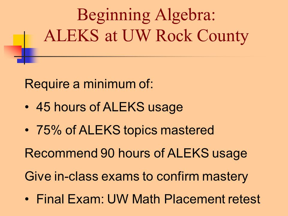 Beginning Algebra: ALEKS at UW Rock County Require a minimum of: 45 hours of ALEKS usage 75% of ALEKS topics mastered Recommend 90 hours of ALEKS usage Give in-class exams to confirm mastery Final Exam: UW Math Placement retest