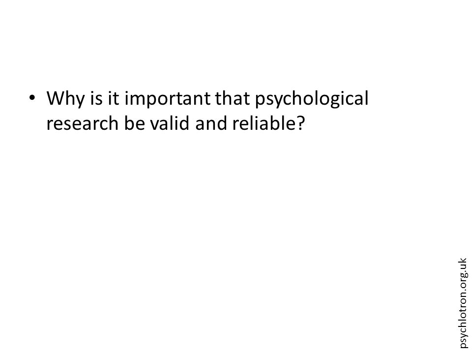 psychlotron.org.uk Why is it important that psychological research be valid and reliable