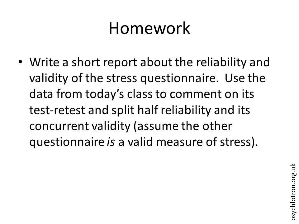 psychlotron.org.uk Homework Write a short report about the reliability and validity of the stress questionnaire.