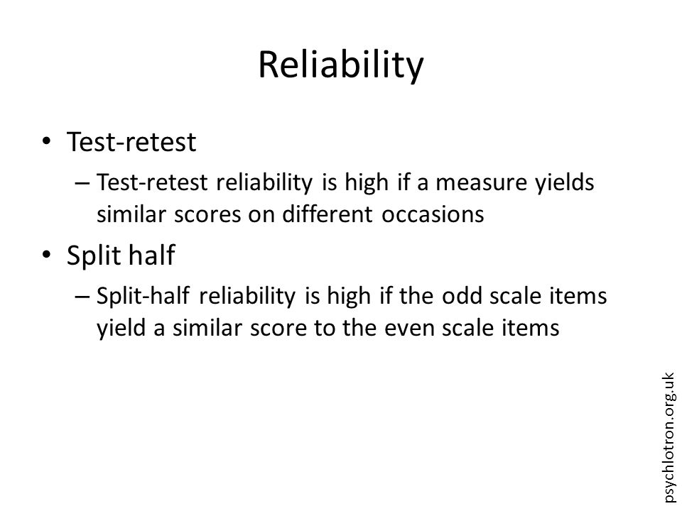psychlotron.org.uk Reliability Test-retest – Test-retest reliability is high if a measure yields similar scores on different occasions Split half – Split-half reliability is high if the odd scale items yield a similar score to the even scale items