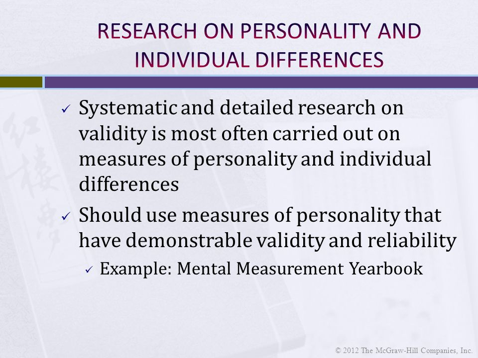 Systematic and detailed research on validity is most often carried out on measures of personality and individual differences Should use measures of personality that have demonstrable validity and reliability Example: Mental Measurement Yearbook © 2012 The McGraw-Hill Companies, Inc.