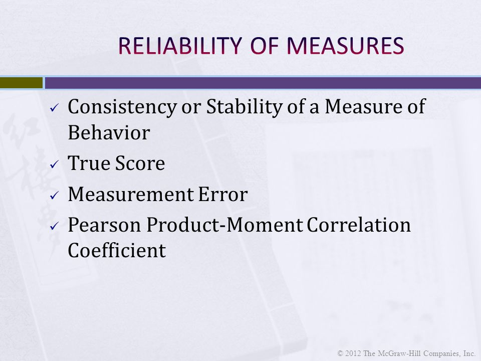 Consistency or Stability of a Measure of Behavior True Score Measurement Error Pearson Product-Moment Correlation Coefficient © 2012 The McGraw-Hill Companies, Inc.