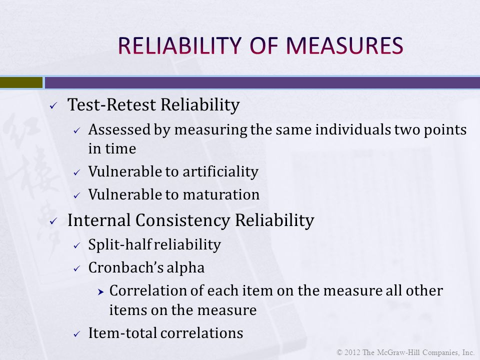 Test-Retest Reliability Assessed by measuring the same individuals two points in time Vulnerable to artificiality Vulnerable to maturation Internal Consistency Reliability Split-half reliability Cronbach's alpha  Correlation of each item on the measure all other items on the measure Item-total correlations © 2012 The McGraw-Hill Companies, Inc.