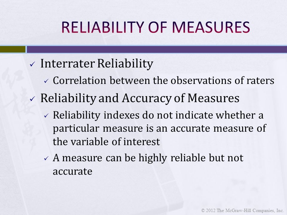 Interrater Reliability Correlation between the observations of raters Reliability and Accuracy of Measures Reliability indexes do not indicate whether a particular measure is an accurate measure of the variable of interest A measure can be highly reliable but not accurate © 2012 The McGraw-Hill Companies, Inc.